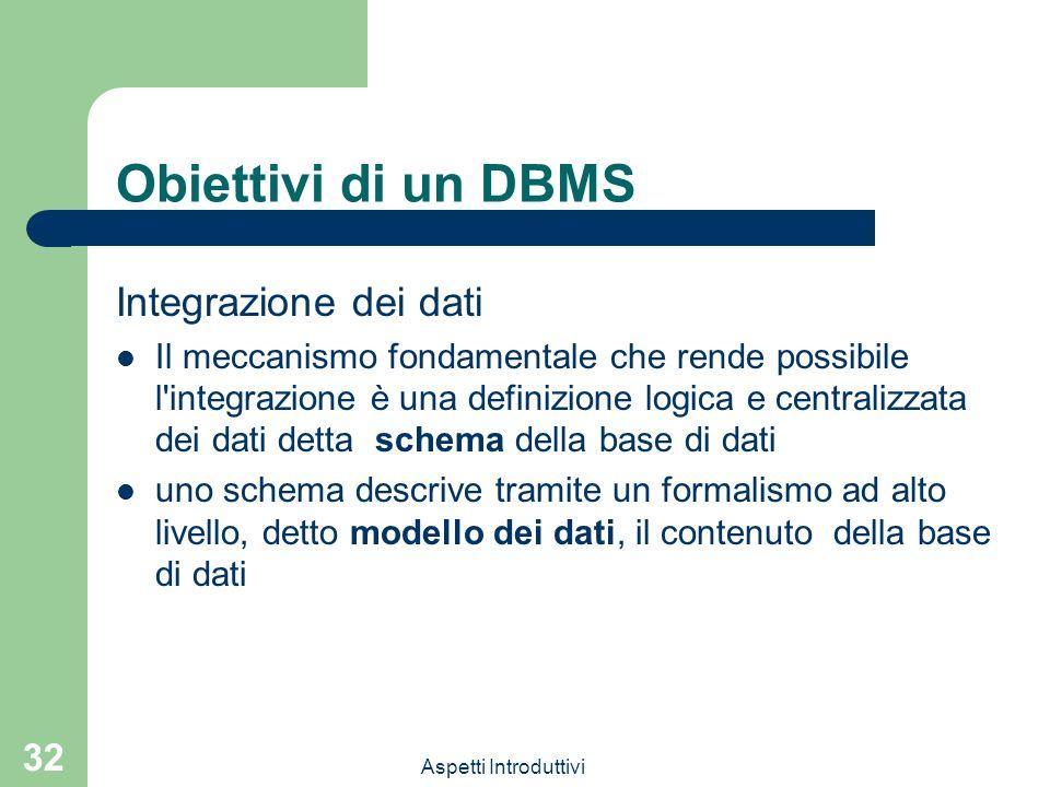 Aspetti Introduttivi 32 Obiettivi di un DBMS Integrazione dei dati Il meccanismo fondamentale che rende possibile l integrazione è una definizione logica e centralizzata dei dati detta schema della base di dati uno schema descrive tramite un formalismo ad alto livello, detto modello dei dati, il contenuto della base di dati