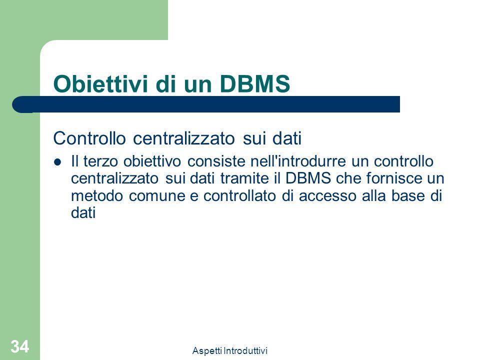 Aspetti Introduttivi 34 Obiettivi di un DBMS Controllo centralizzato sui dati Il terzo obiettivo consiste nell introdurre un controllo centralizzato sui dati tramite il DBMS che fornisce un metodo comune e controllato di accesso alla base di dati