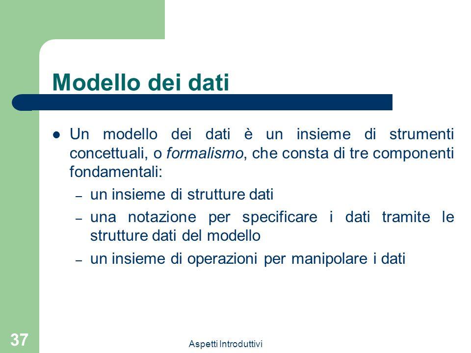 Aspetti Introduttivi 37 Modello dei dati Un modello dei dati è un insieme di strumenti concettuali, o formalismo, che consta di tre componenti fondamentali: – un insieme di strutture dati – una notazione per specificare i dati tramite le strutture dati del modello – un insieme di operazioni per manipolare i dati