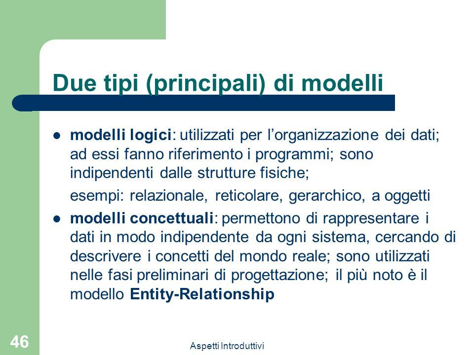 Aspetti Introduttivi 46 Due tipi (principali) di modelli modelli logici: utilizzati per lorganizzazione dei dati; ad essi fanno riferimento i programmi; sono indipendenti dalle strutture fisiche; esempi: relazionale, reticolare, gerarchico, a oggetti modelli concettuali: permettono di rappresentare i dati in modo indipendente da ogni sistema, cercando di descrivere i concetti del mondo reale; sono utilizzati nelle fasi preliminari di progettazione; il più noto è il modello Entity-Relationship