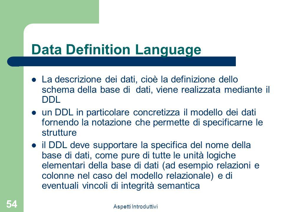 Aspetti Introduttivi 54 Data Definition Language La descrizione dei dati, cioè la definizione dello schema della base di dati, viene realizzata mediante il DDL un DDL in particolare concretizza il modello dei dati fornendo la notazione che permette di specificarne le strutture il DDL deve supportare la specifica del nome della base di dati, come pure di tutte le unità logiche elementari della base di dati (ad esempio relazioni e colonne nel caso del modello relazionale) e di eventuali vincoli di integrità semantica