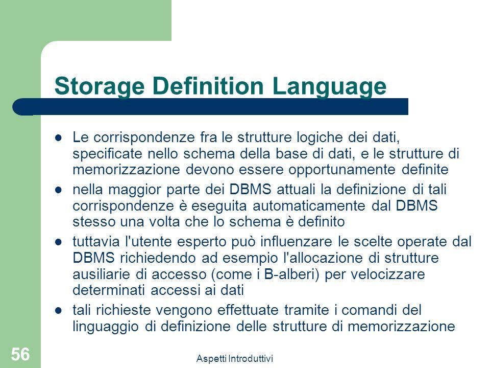 Aspetti Introduttivi 56 Storage Definition Language Le corrispondenze fra le strutture logiche dei dati, specificate nello schema della base di dati, e le strutture di memorizzazione devono essere opportunamente definite nella maggior parte dei DBMS attuali la definizione di tali corrispondenze è eseguita automaticamente dal DBMS stesso una volta che lo schema è definito tuttavia l utente esperto può influenzare le scelte operate dal DBMS richiedendo ad esempio l allocazione di strutture ausiliarie di accesso (come i B-alberi) per velocizzare determinati accessi ai dati tali richieste vengono effettuate tramite i comandi del linguaggio di definizione delle strutture di memorizzazione