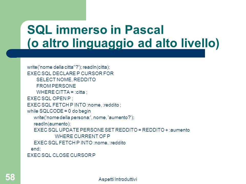 Aspetti Introduttivi 58 SQL immerso in Pascal (o altro linguaggio ad alto livello) write( nome della citta ? ); readln(citta); EXEC SQL DECLARE P CURSOR FOR SELECT NOME, REDDITO FROM PERSONE WHERE CITTA = :citta ; EXEC SQL OPEN P ; EXEC SQL FETCH P INTO :nome, :reddito ; while SQLCODE = 0 do begin write( nome della persona: , nome, aumento? ); readln(aumento); EXEC SQL UPDATE PERSONE SET REDDITO = REDDITO + :aumento WHERE CURRENT OF P EXEC SQL FETCH P INTO :nome, :reddito end; EXEC SQL CLOSE CURSOR P