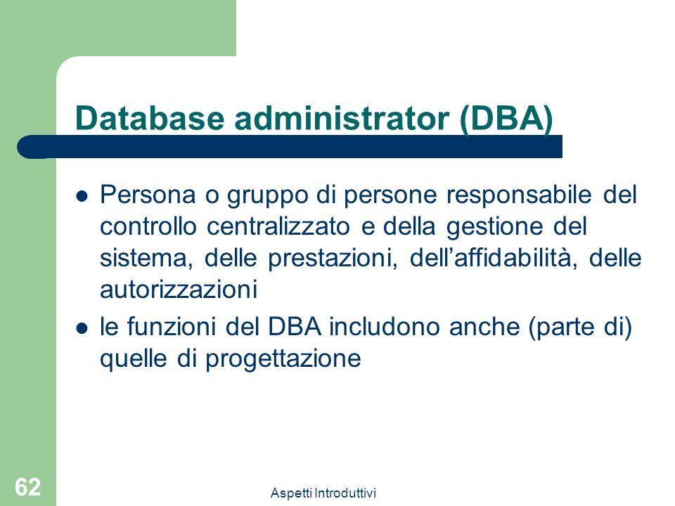 Aspetti Introduttivi 62 Database administrator (DBA) Persona o gruppo di persone responsabile del controllo centralizzato e della gestione del sistema, delle prestazioni, dellaffidabilità, delle autorizzazioni le funzioni del DBA includono anche (parte di) quelle di progettazione