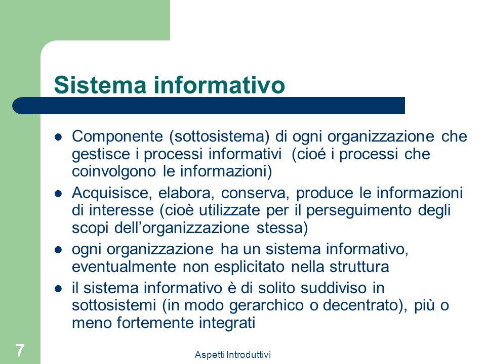 Aspetti Introduttivi 7 Sistema informativo Componente (sottosistema) di ogni organizzazione che gestisce i processi informativi (cioé i processi che coinvolgono le informazioni) Acquisisce, elabora, conserva, produce le informazioni di interesse (cioè utilizzate per il perseguimento degli scopi dellorganizzazione stessa) ogni organizzazione ha un sistema informativo, eventualmente non esplicitato nella struttura il sistema informativo è di solito suddiviso in sottosistemi (in modo gerarchico o decentrato), più o meno fortemente integrati