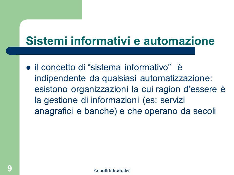 Aspetti Introduttivi 9 Sistemi informativi e automazione il concetto di sistema informativo è indipendente da qualsiasi automatizzazione: esistono organizzazioni la cui ragion dessere è la gestione di informazioni (es: servizi anagrafici e banche) e che operano da secoli