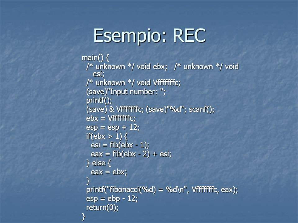 Esempio: REC main() { /* unknown */ void ebx; /* unknown */ void esi; /* unknown */ void ebx; /* unknown */ void esi; /* unknown */ void Vfffffffc; /*