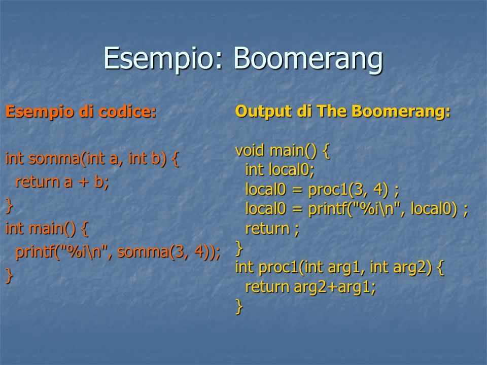 Esempio: Boomerang Esempio di codice: int somma(int a, int b) { return a + b; return a + b;} int main() { printf( %i\n , somma(3, 4)); printf( %i\n , somma(3, 4));} Output di The Boomerang: void main() { int local0; int local0; local0 = proc1(3, 4) ; local0 = proc1(3, 4) ; local0 = printf( %i\n , local0) ; local0 = printf( %i\n , local0) ; return ; return ;} int proc1(int arg1, int arg2) { return arg2+arg1; return arg2+arg1;}
