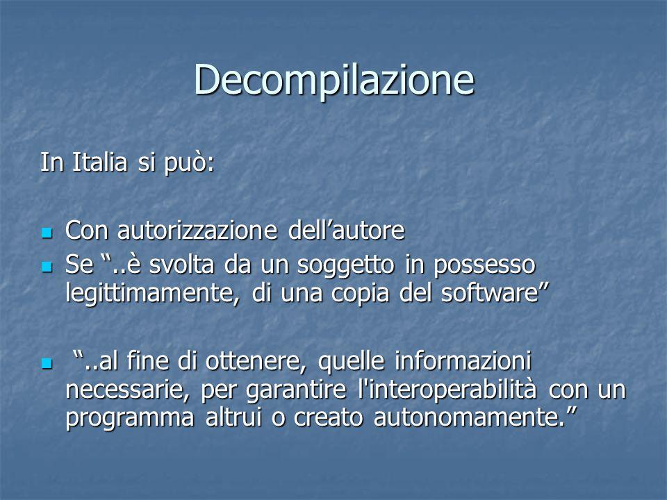 Decompilazione In Italia si può: Con autorizzazione dellautore Con autorizzazione dellautore Se..è svolta da un soggetto in possesso legittimamente, d