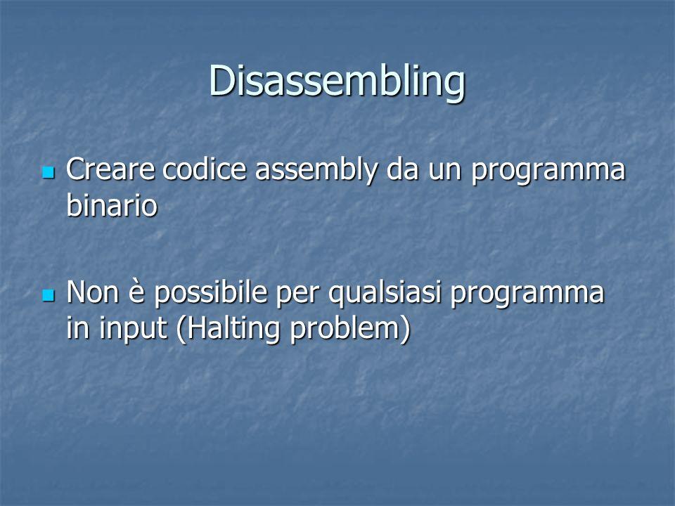 Disassembling Creare codice assembly da un programma binario Creare codice assembly da un programma binario Non è possibile per qualsiasi programma in input (Halting problem) Non è possibile per qualsiasi programma in input (Halting problem)