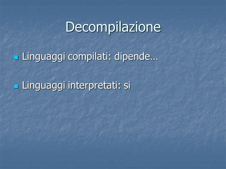 Decompilazione Linguaggi compilati: dipende… Linguaggi compilati: dipende… Linguaggi interpretati: si Linguaggi interpretati: si