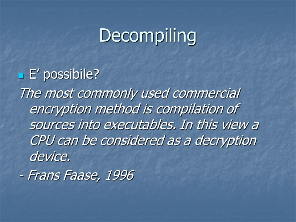 Decompiling E possibile? E possibile? The most commonly used commercial encryption method is compilation of sources into executables. In this view a C