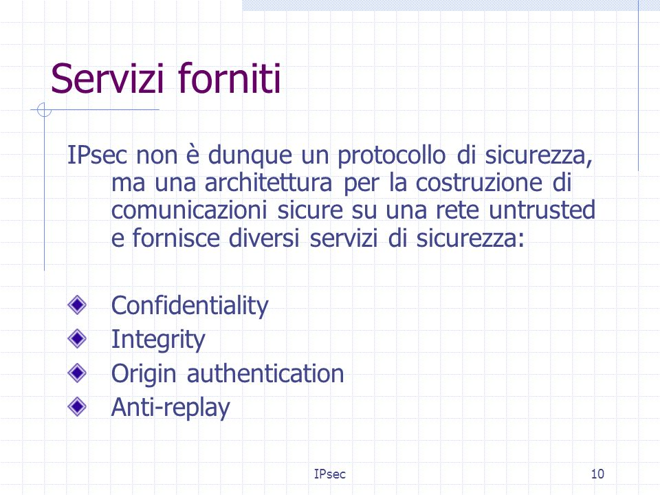 IPsec10 Servizi forniti IPsec non è dunque un protocollo di sicurezza, ma una architettura per la costruzione di comunicazioni sicure su una rete untrusted e fornisce diversi servizi di sicurezza: Confidentiality Integrity Origin authentication Anti-replay