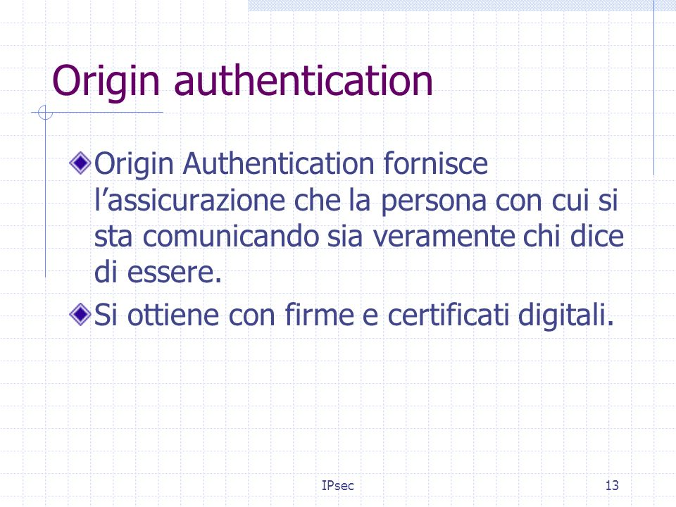 IPsec13 Origin authentication Origin Authentication fornisce lassicurazione che la persona con cui si sta comunicando sia veramente chi dice di essere.