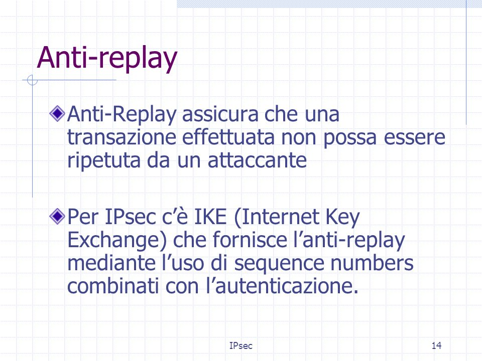 IPsec14 Anti-replay Anti-Replay assicura che una transazione effettuata non possa essere ripetuta da un attaccante Per IPsec cè IKE (Internet Key Exchange) che fornisce lanti-replay mediante luso di sequence numbers combinati con lautenticazione.