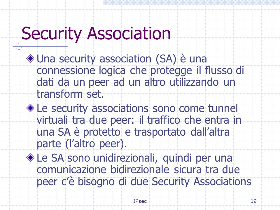 IPsec19 Security Association Una security association (SA) è una connessione logica che protegge il flusso di dati da un peer ad un altro utilizzando un transform set.