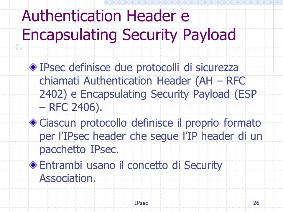 IPsec26 Authentication Header e Encapsulating Security Payload IPsec definisce due protocolli di sicurezza chiamati Authentication Header (AH – RFC 2402) e Encapsulating Security Payload (ESP – RFC 2406).