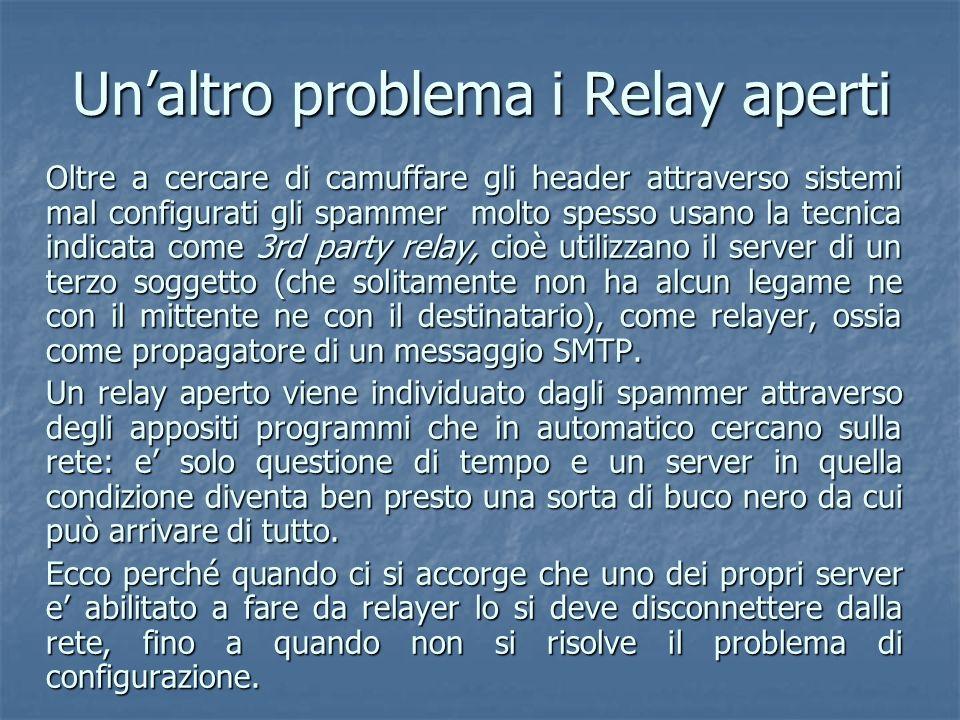 Unaltro problema i Relay aperti Oltre a cercare di camuffare gli header attraverso sistemi mal configurati gli spammer molto spesso usano la tecnica i