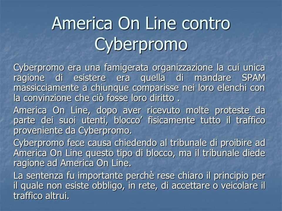 America On Line contro Cyberpromo Cyberpromo era una famigerata organizzazione la cui unica ragione di esistere era quella di mandare SPAM massicciamente a chiunque comparisse nei loro elenchi con la convinzione che ciò fosse loro diritto.