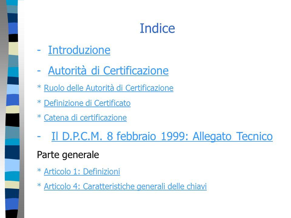 Indice - IntroduzioneIntroduzione - Autorità di CertificazioneAutorità di Certificazione * Ruolo delle Autorità di CertificazioneRuolo delle Autorità di Certificazione * Definizione di CertificatoDefinizione di Certificato * Catena di certificazioneCatena di certificazione - Il D.P.C.M.