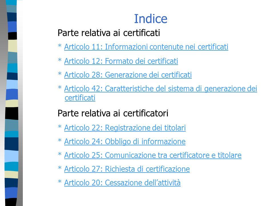 Indice Parte relativa ai certificati * Articolo 11: Informazioni contenute nei certificatiArticolo 11: Informazioni contenute nei certificati * Articolo 12: Formato dei certificatiArticolo 12: Formato dei certificati * Articolo 28: Generazione dei certificatiArticolo 28: Generazione dei certificati * Articolo 42: Caratteristiche del sistema di generazione dei certificatiArticolo 42: Caratteristiche del sistema di generazione deicertificati Parte relativa ai certificatori * Articolo 22: Registrazione dei titolariArticolo 22: Registrazione dei titolari * Articolo 24: Obbligo di informazioneArticolo 24: Obbligo di informazione * Articolo 25: Comunicazione tra certificatore e titolareArticolo 25: Comunicazione tra certificatore e titolare * Articolo 27: Richiesta di certificazioneArticolo 27: Richiesta di certificazione * Articolo 20: Cessazione dellattivitàArticolo 20: Cessazione dellattività