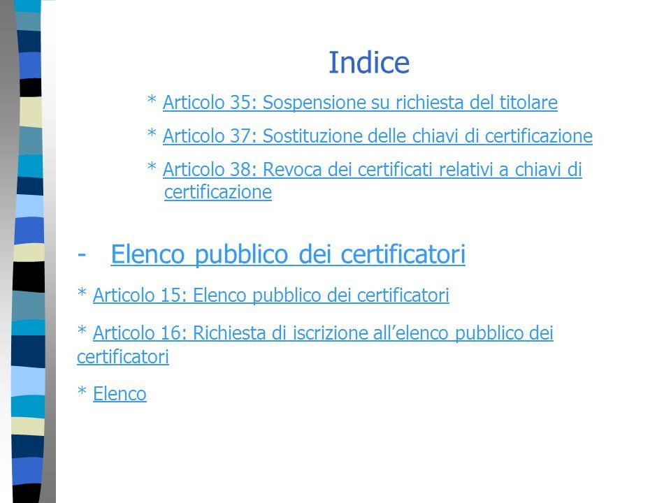 Indice * Articolo 35: Sospensione su richiesta del titolareArticolo 35: Sospensione su richiesta del titolare * Articolo 37: Sostituzione delle chiavi di certificazioneArticolo 37: Sostituzione delle chiavi di certificazione * Articolo 38: Revoca dei certificati relativi a chiavi di certificazioneArticolo 38: Revoca dei certificati relativi a chiavi dicertificazione - Elenco pubblico dei certificatoriElenco pubblico dei certificatori * Articolo 15: Elenco pubblico dei certificatoriArticolo 15: Elenco pubblico dei certificatori * Articolo 16: Richiesta di iscrizione allelenco pubblico dei certificatoriArticolo 16: Richiesta di iscrizione allelenco pubblico dei certificatori * ElencoElenco
