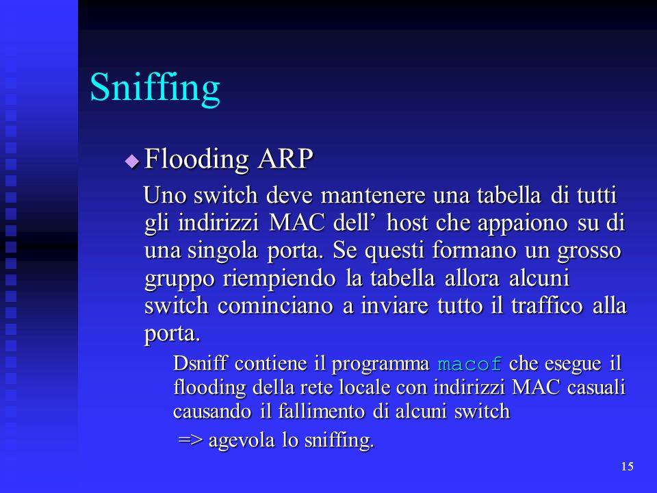 15 Sniffing Flooding ARP Flooding ARP Uno switch deve mantenere una tabella di tutti gli indirizzi MAC dell host che appaiono su di una singola porta.