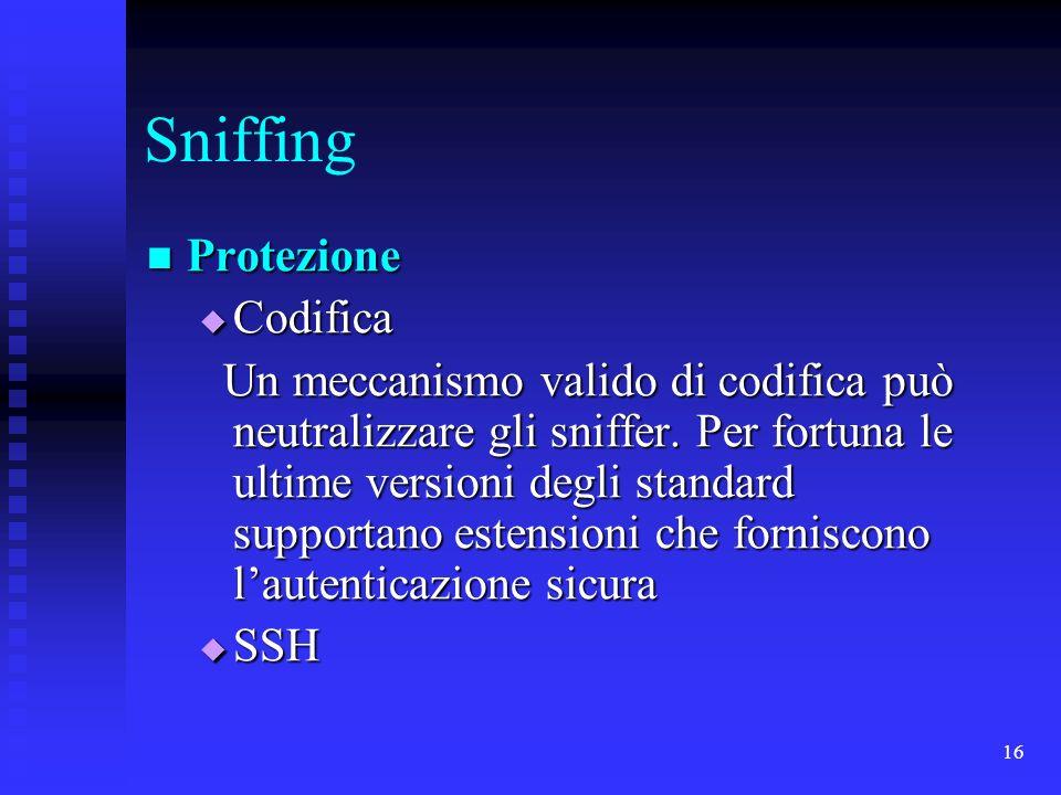 16 Sniffing Protezione Protezione Codifica Codifica Un meccanismo valido di codifica può neutralizzare gli sniffer. Per fortuna le ultime versioni deg