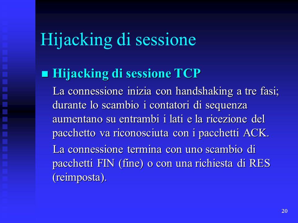 20 Hijacking di sessione Hijacking di sessione TCP Hijacking di sessione TCP La connessione inizia con handshaking a tre fasi; durante lo scambio i contatori di sequenza aumentano su entrambi i lati e la ricezione del pacchetto va riconosciuta con i pacchetti ACK.
