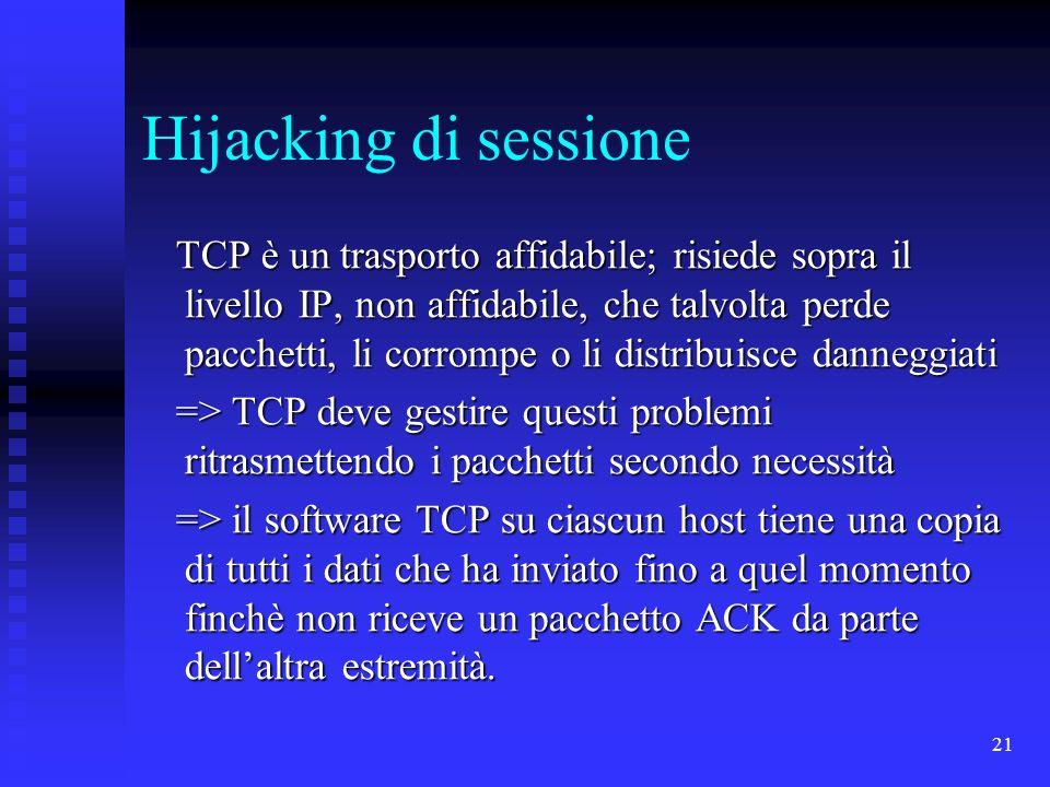 21 Hijacking di sessione TCP è un trasporto affidabile; risiede sopra il livello IP, non affidabile, che talvolta perde pacchetti, li corrompe o li distribuisce danneggiati TCP è un trasporto affidabile; risiede sopra il livello IP, non affidabile, che talvolta perde pacchetti, li corrompe o li distribuisce danneggiati => TCP deve gestire questi problemi ritrasmettendo i pacchetti secondo necessità => TCP deve gestire questi problemi ritrasmettendo i pacchetti secondo necessità => il software TCP su ciascun host tiene una copia di tutti i dati che ha inviato fino a quel momento finchè non riceve un pacchetto ACK da parte dellaltra estremità.