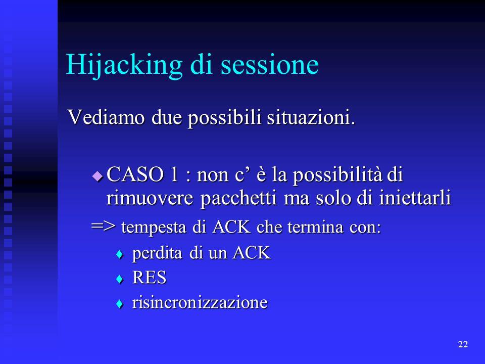 22 Hijacking di sessione Vediamo due possibili situazioni. CASO 1 : non c è la possibilità di rimuovere pacchetti ma solo di iniettarli CASO 1 : non c