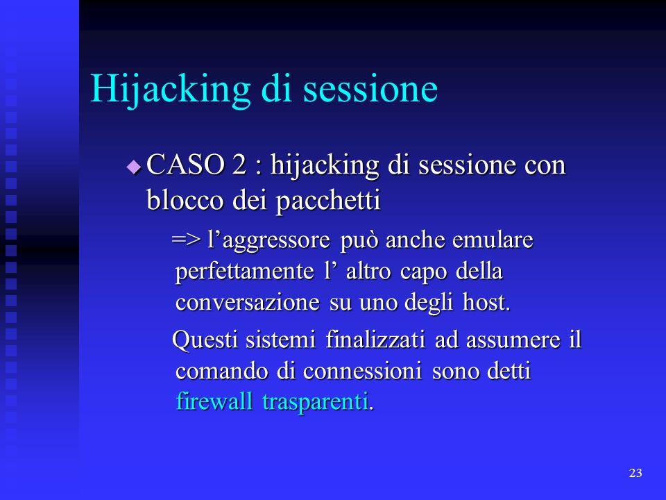 23 Hijacking di sessione CASO 2 : hijacking di sessione con blocco dei pacchetti CASO 2 : hijacking di sessione con blocco dei pacchetti => laggressore può anche emulare perfettamente l altro capo della conversazione su uno degli host.