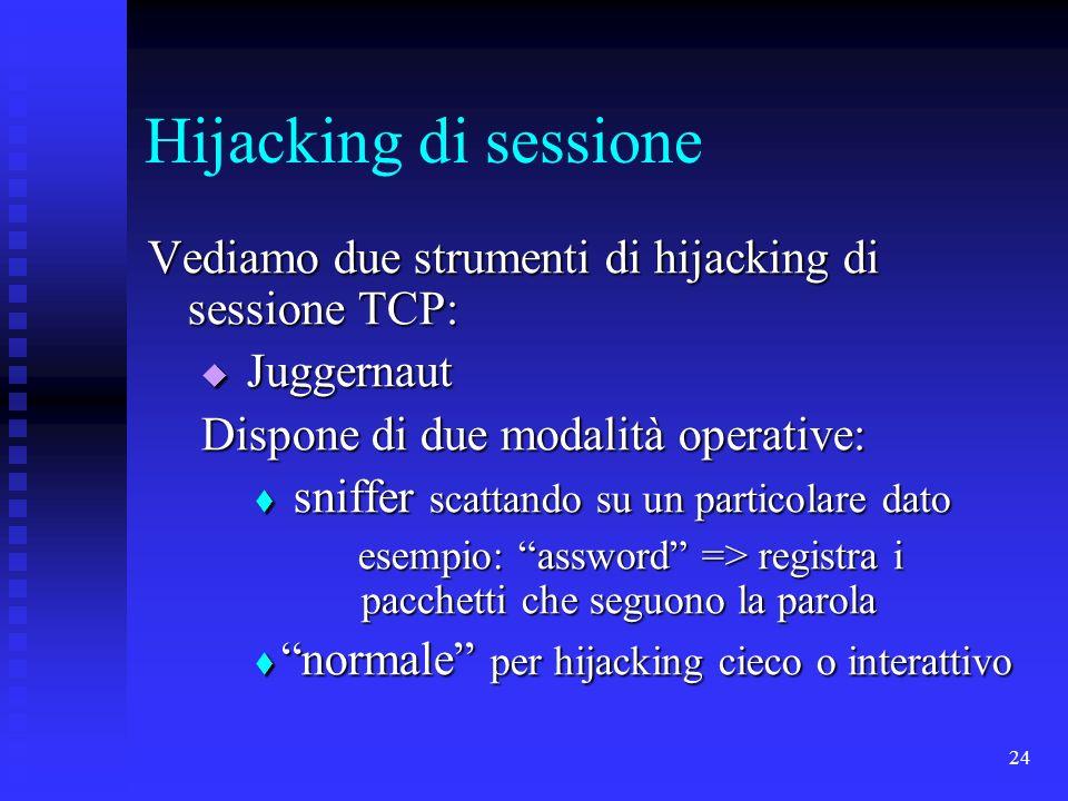 24 Hijacking di sessione Vediamo due strumenti di hijacking di sessione TCP: Juggernaut Juggernaut Dispone di due modalità operative: sniffer scattando su un particolare dato sniffer scattando su un particolare dato esempio: assword => registra i pacchetti che seguono la parola esempio: assword => registra i pacchetti che seguono la parola normale per hijacking cieco o interattivo normale per hijacking cieco o interattivo