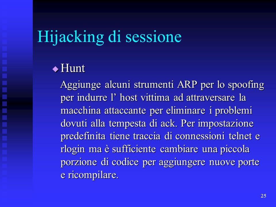 25 Hijacking di sessione Hunt Hunt Aggiunge alcuni strumenti ARP per lo spoofing per indurre l host vittima ad attraversare la macchina attaccante per eliminare i problemi dovuti alla tempesta di ack.