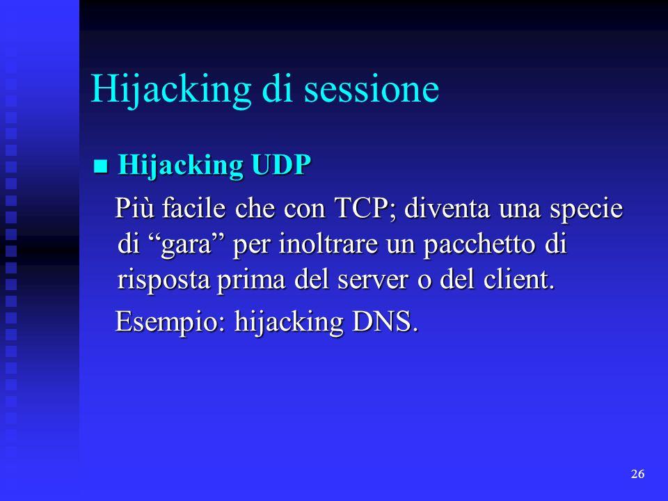 26 Hijacking di sessione Hijacking UDP Hijacking UDP Più facile che con TCP; diventa una specie di gara per inoltrare un pacchetto di risposta prima d