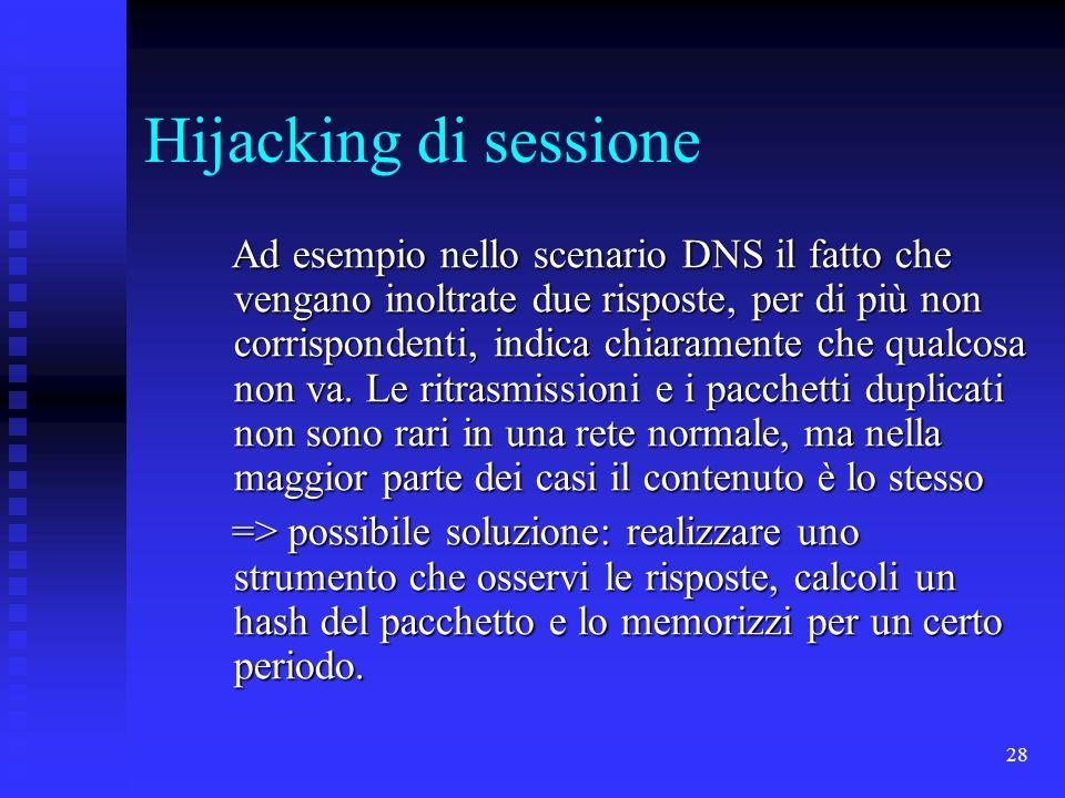 28 Hijacking di sessione Ad esempio nello scenario DNS il fatto che vengano inoltrate due risposte, per di più non corrispondenti, indica chiaramente che qualcosa non va.