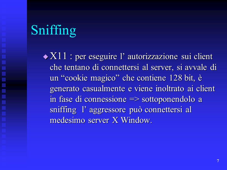 7 Sniffing X11 : per eseguire l autorizzazione sui client che tentano di connettersi al server, si avvale di un cookie magico che contiene 128 bit, è generato casualmente e viene inoltrato ai client in fase di connessione => sottoponendolo a sniffing l aggressore può connettersi al medesimo server X Window.