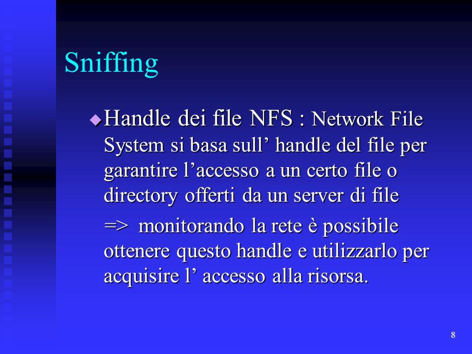 8 Sniffing Handle dei file NFS : Network File System si basa sull handle del file per garantire laccesso a un certo file o directory offerti da un server di file Handle dei file NFS : Network File System si basa sull handle del file per garantire laccesso a un certo file o directory offerti da un server di file => monitorando la rete è possibile ottenere questo handle e utilizzarlo per acquisire l accesso alla risorsa.