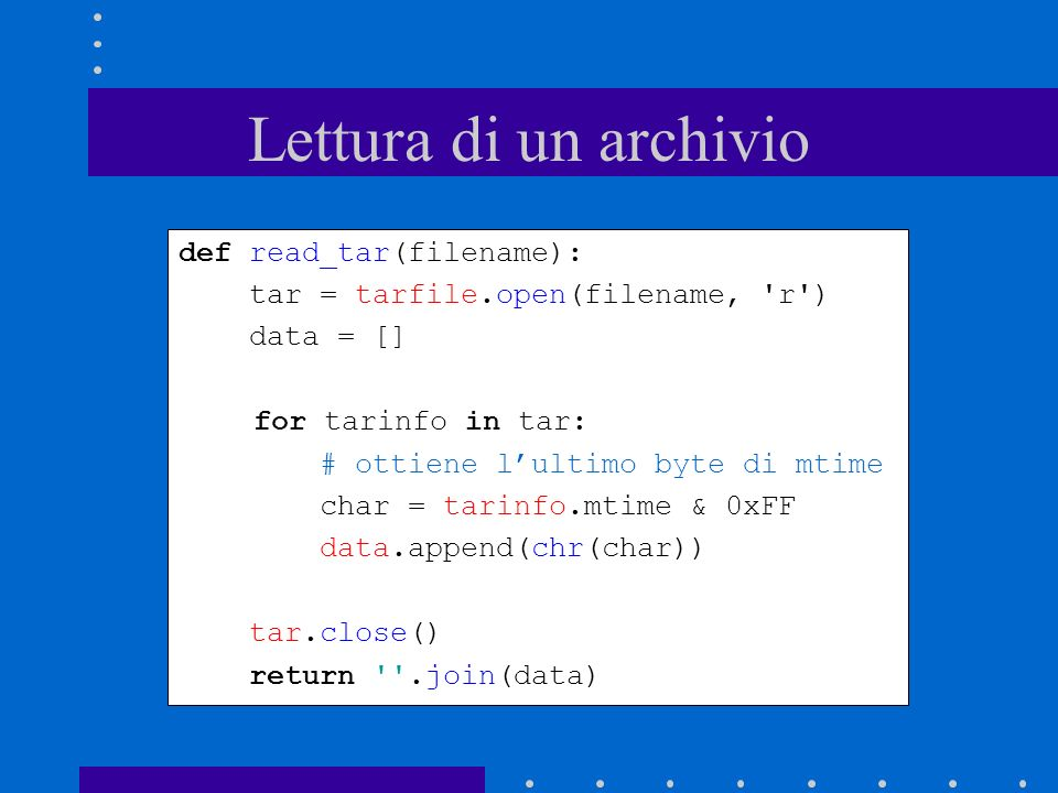 Lettura di un archivio def read_tar(filename): tar = tarfile.open(filename, 'r') data = [] for tarinfo in tar: # ottiene lultimo byte di mtime char =