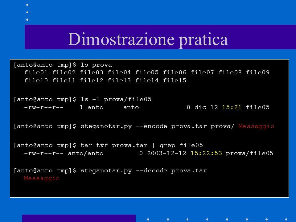 Dimostrazione pratica [anto@anto tmp]$ ls prova file01 file02 file03 file04 file05 file06 file07 file08 file09 file10 file11 file12 file13 file14 file15 [anto@anto tmp]$ ls -l prova/file05 -rw-r--r-- 1 anto anto 0 dic 12 15:21 file05 [anto@anto tmp]$ steganotar.py --encode prova.tar prova/ Messaggio [anto@anto tmp]$ tar tvf prova.tar | grep file05 -rw-r--r-- anto/anto 0 2003-12-12 15:22:53 prova/file05 [anto@anto tmp]$ steganotar.py --decode prova.tar Messaggio