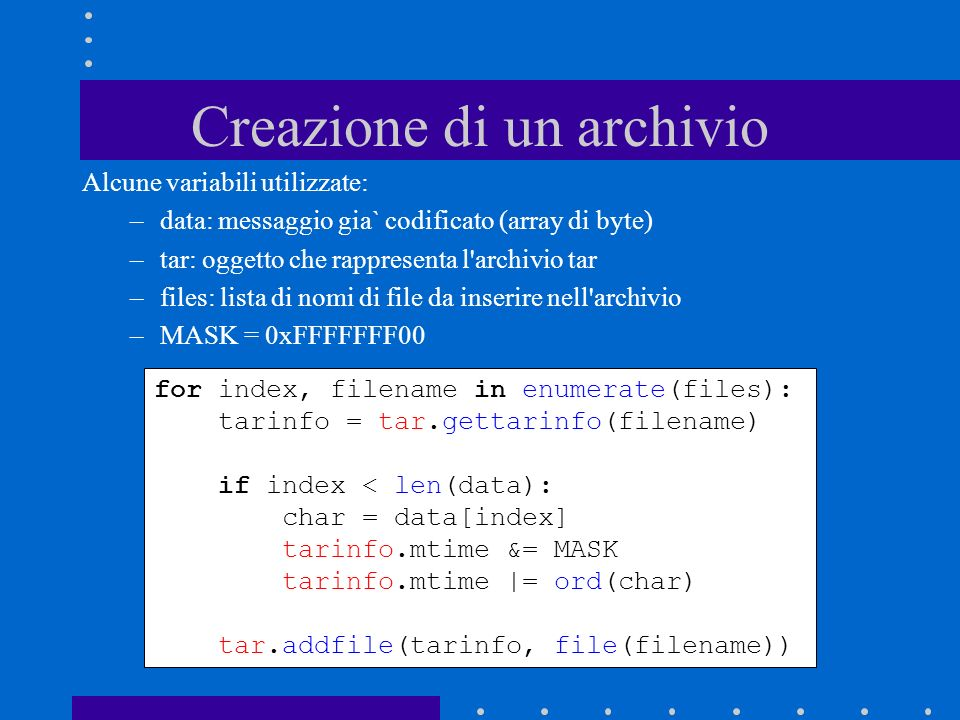 Lettura di un archivio def read_tar(filename): tar = tarfile.open(filename, r ) data = [] for tarinfo in tar: # ottiene lultimo byte di mtime char = tarinfo.mtime & 0xFF data.append(chr(char)) tar.close() return .join(data)