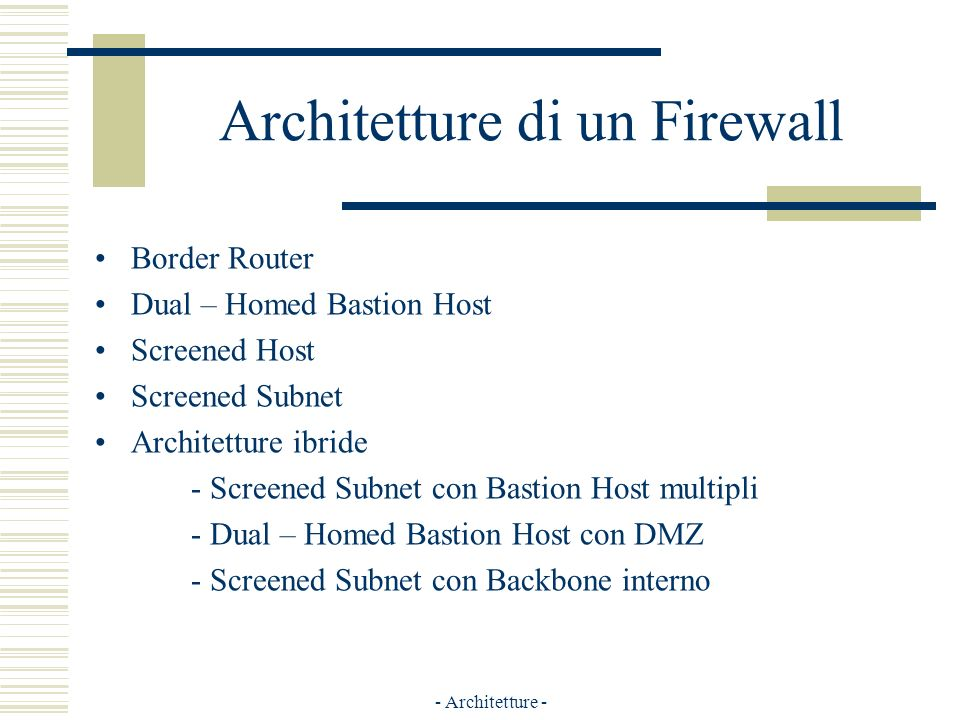 - Architetture - Architetture di un Firewall Border Router Dual – Homed Bastion Host Screened Host Screened Subnet Architetture ibride - Screened Subn