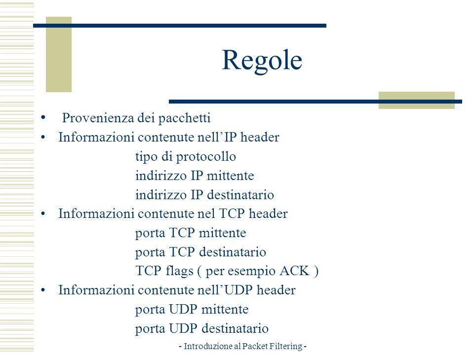 - Introduzione al Packet Filtering - Regole Provenienza dei pacchetti Informazioni contenute nellIP header tipo di protocollo indirizzo IP mittente indirizzo IP destinatario Informazioni contenute nel TCP header porta TCP mittente porta TCP destinatario TCP flags ( per esempio ACK ) Informazioni contenute nellUDP header porta UDP mittente porta UDP destinatario