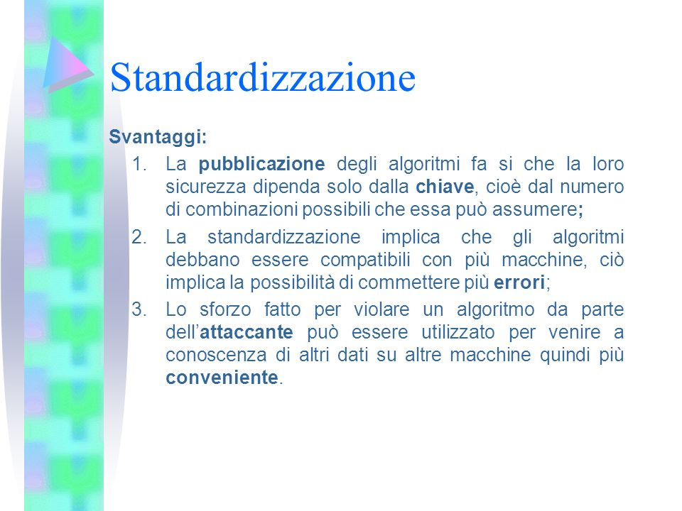 Standardizzazione Svantaggi: 1.La pubblicazione degli algoritmi fa si che la loro sicurezza dipenda solo dalla chiave, cioè dal numero di combinazioni