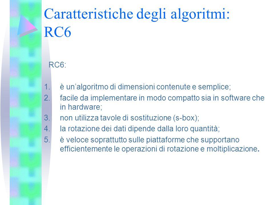 Caratteristiche degli algoritmi: RC6 RC6: 1.è unalgoritmo di dimensioni contenute e semplice; 2.facile da implementare in modo compatto sia in softwar