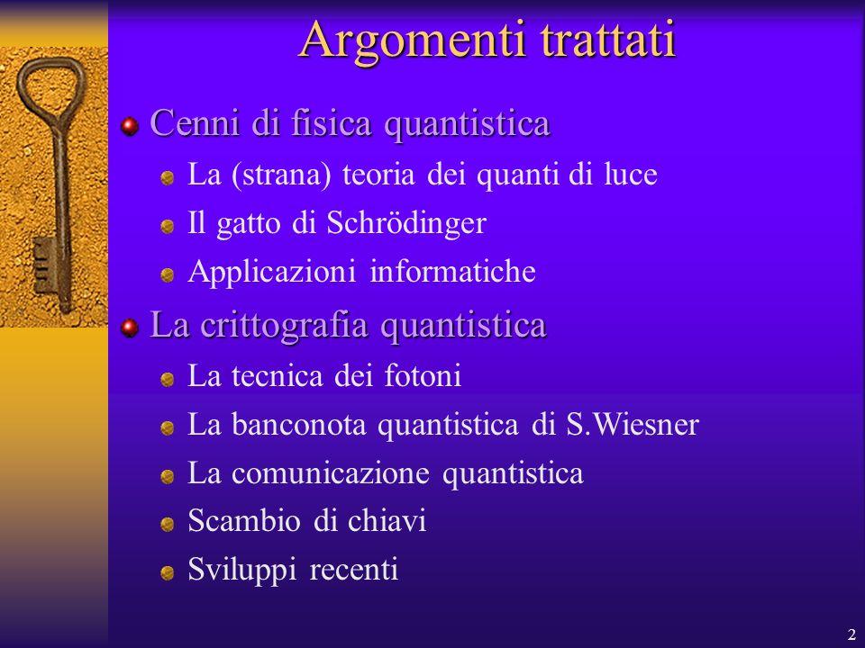 2 Argomenti trattati Cenni di fisica quantistica La (strana) teoria dei quanti di luce Il gatto di Schrödinger Applicazioni informatiche La crittografia quantistica La tecnica dei fotoni La banconota quantistica di S.Wiesner La comunicazione quantistica Scambio di chiavi Sviluppi recenti