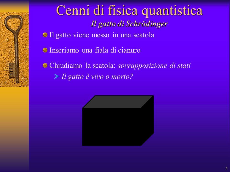 5 Cenni di fisica quantistica Il gatto viene messo in una scatola Il gatto di Schrödinger Inseriamo una fiala di cianuro Chiudiamo la scatola: sovrapposizione di stati Il gatto è vivo o morto?