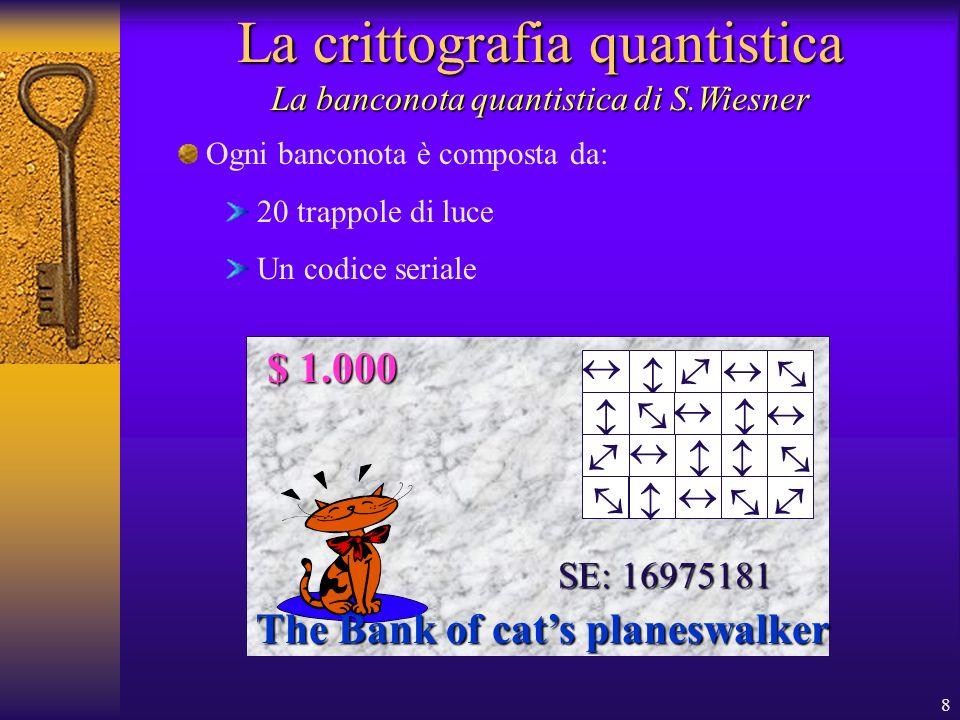 8 La crittografia quantistica La banconota quantistica di S.Wiesner Ogni banconota è composta da: 20 trappole di luce Un codice seriale The Bank of cats planeswalker SE: 16975181 $ 1.000