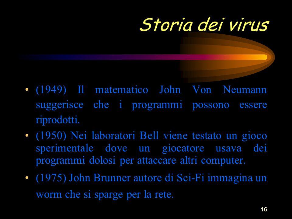 16 Storia dei virus (1949) Il matematico John Von Neumann suggerisce che i programmi possono essere riprodotti.