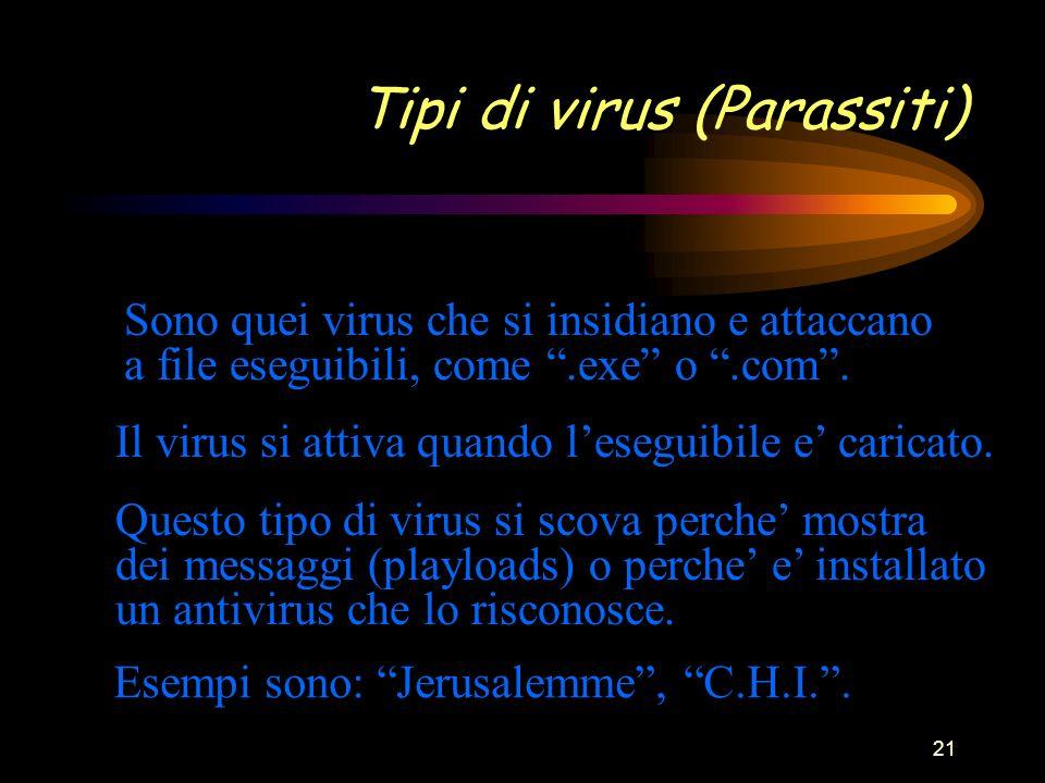 21 Tipi di virus (Parassiti) Sono quei virus che si insidiano e attaccano a file eseguibili, come.exe o.com.